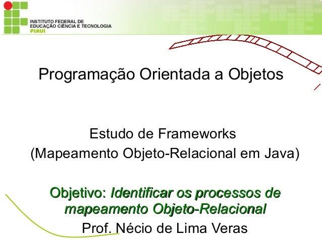Programação Orientada a Objetos       Estudo de Frameworks(Mapeamento Objeto-Relacional em Java)  Objetivo: Identificar os...