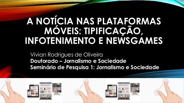 A NOTÍCIA NAS PLATAFORMAS MÓVEIS: TIPIFICAÇÃO, INFOTENIMENTO E NEWSGAMESVivian Rodrigues de Oliveira Doutorado –Jornalismo...