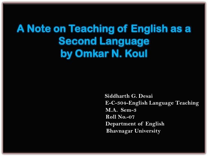A Note on Teaching of English as a Second Languageby Omkar N. Koul                                Siddharth G. Desai      ...
