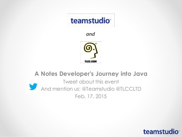 A Notes Developer's Journey into Java Tweet about this event And mention us: @Teamstudio @TLCCLTD Feb. 17, 2015