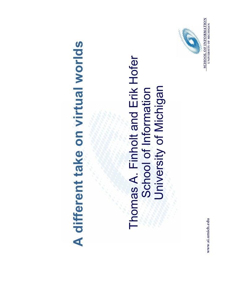 A different take on virtual worlds              Thomas A. Finholt and Erik Hofer               School of Information      ...