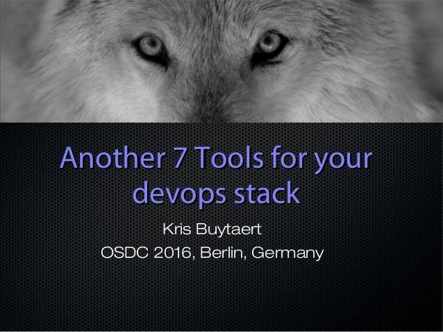Another 7 Tools for yourAnother 7 Tools for your devops stackdevops stack Kris Buytaert OSDC 2016, Berlin, Germany