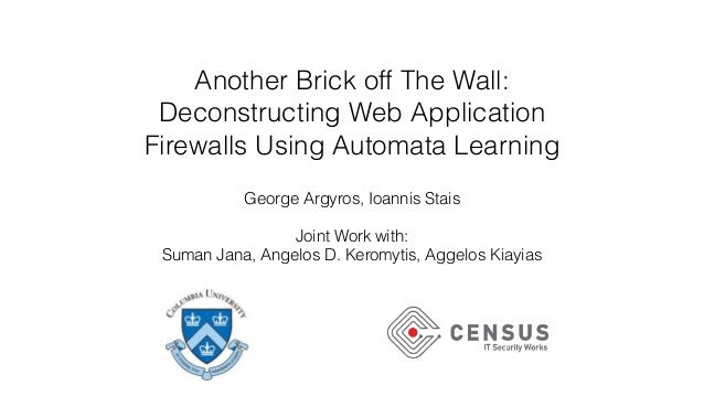Another Brick off The Wall: Deconstructing Web Application Firewalls Using Automata Learning George Argyros, Ioannis Stais...