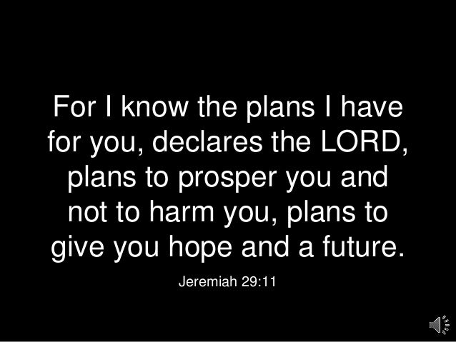 For I know the plans I have for you, declares the LORD, plans to prosper you and not to harm you, plans to give you hope a...