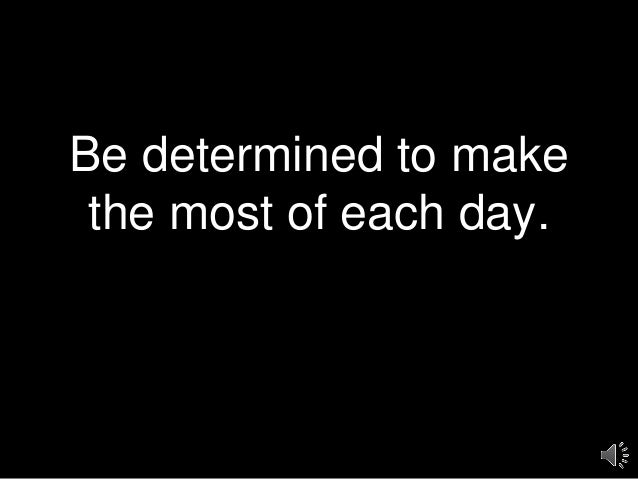Be determined to make the most of each day.
