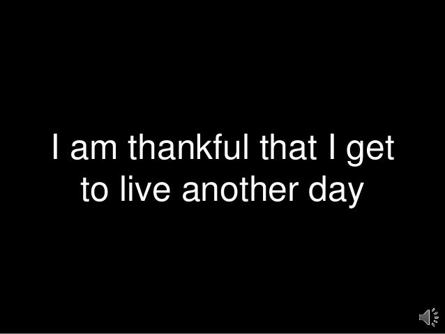 I am thankful that I get to live another day