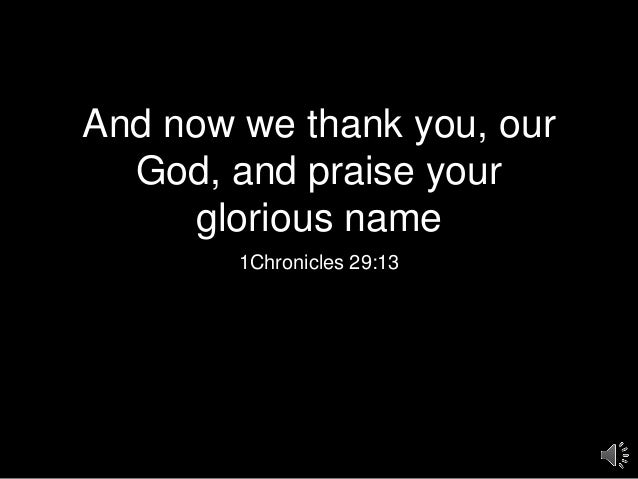 And now we thank you, our God, and praise your glorious name 1Chronicles 29:13