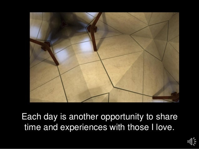 Each day is another opportunity to share time and experiences with those I love.