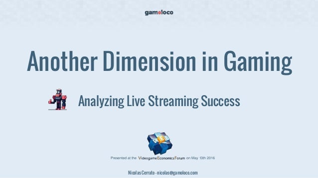 Another Dimension in Gaming Analyzing Live Streaming Success Nicolas Cerrato - nicolas@gamoloco.com Presented at the on Ma...