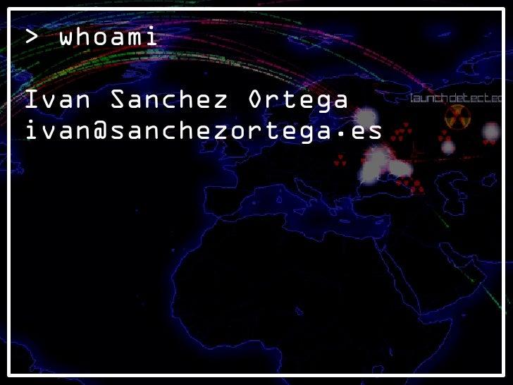 > whoami  Ivan Sanchez Ortega ivan@sanchezortega.es