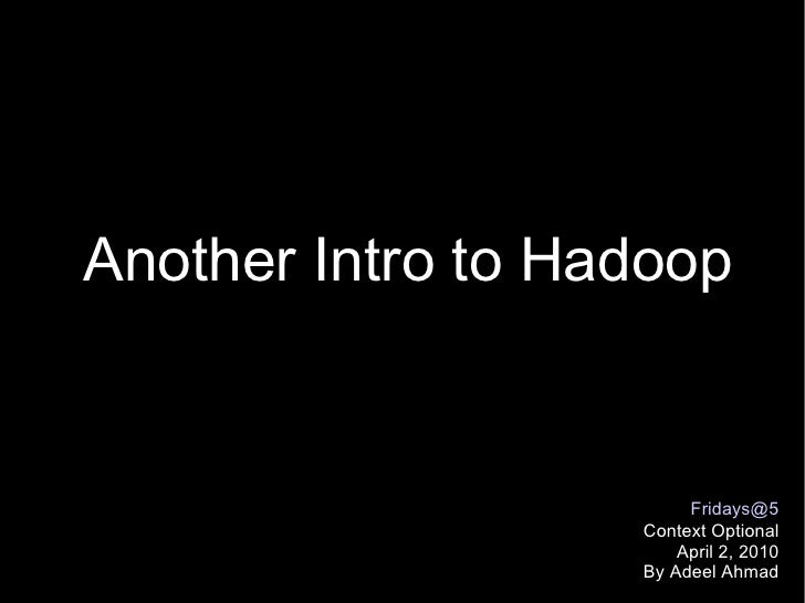 Another Intro to Hadoop [email_address] Context Optional April 2, 2010 By Adeel Ahmad