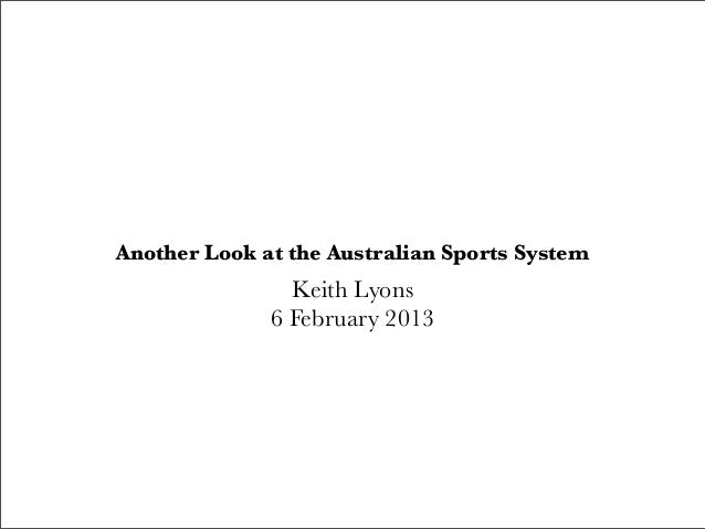 Another Look at the Australian Sports System                Keith Lyons              6 February 2013