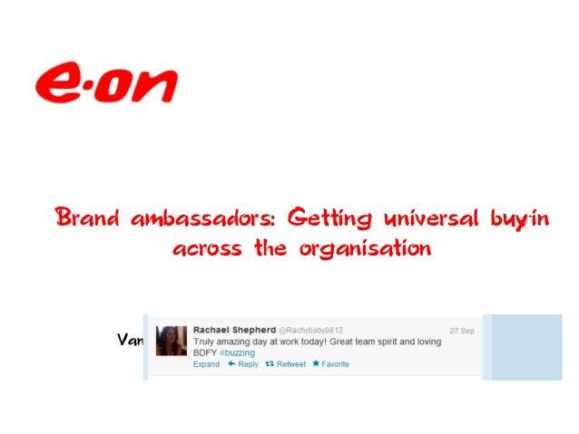 Brand ambassadors: Getting universal buy-in         across the organisation     Vanessa Northam: Head of Operational Commu...