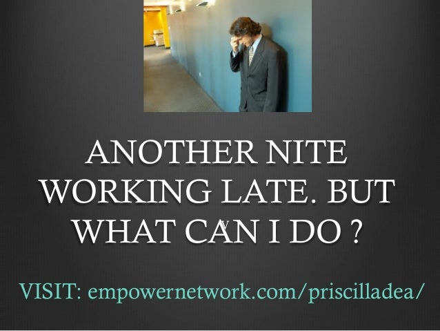 ANOTHER NITE WORKING LATE. BUT  WHAT CAN I DO ?  VVISIT: empowernetwork.com/priscilladea/