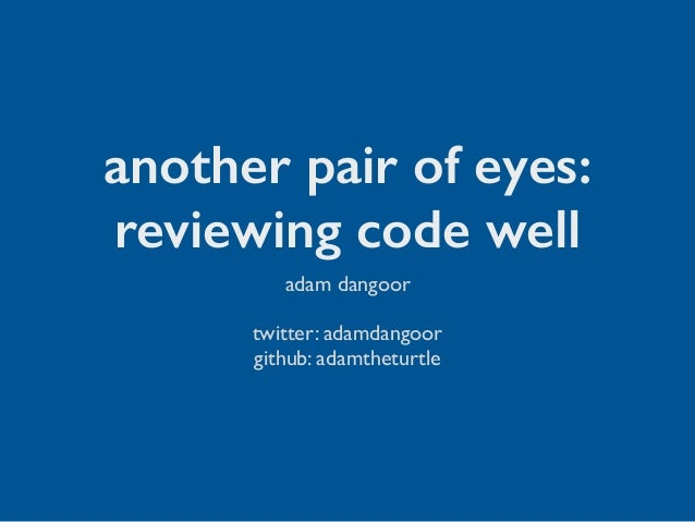 another pair of eyes: reviewing code well adam dangoor twitter: adamdangoor github: adamtheturtle