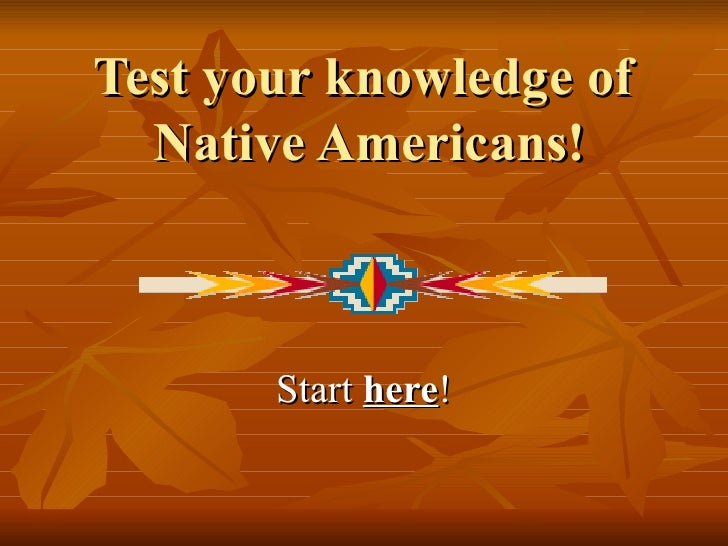 Test your knowledge of  Native Americans! Start  here !