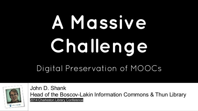 A Massive  Challenge  Digital Preservation of MOOCs  John D. Shank  Head of the Boscov-Lakin Information Commons & Thun Li...