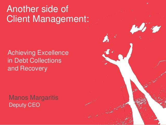 Another side of Client Management: Achieving Excellence in Debt Collections and Recovery Manos Margaritis Deputy CEO
