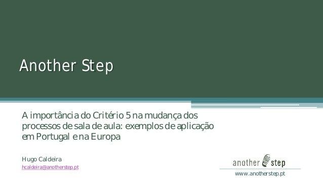 www.anotherstep.pt  Another Step  A importância do Critério 5 na mudança dos processos de sala de aula: exemplos de aplica...