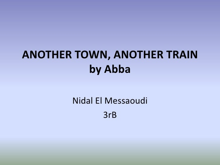 ANOTHER TOWN, ANOTHER TRAIN          by Abba       Nidal El Messaoudi               3rB