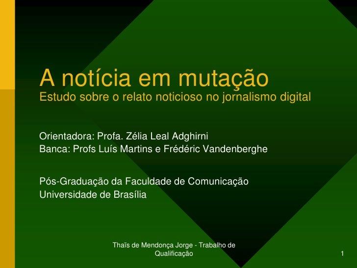 A notícia em mutaçãoEstudo sobre o relato noticioso no jornalismo digitalOrientadora: Profa. Zélia Leal AdghirniBanca: Pro...
