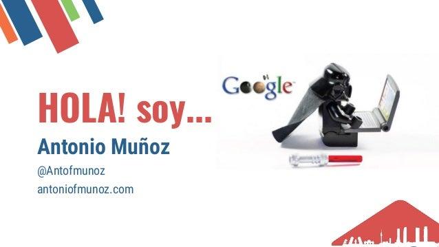 HOLA! soy... Antonio Muñoz @Antofmunoz antoniofmunoz.com