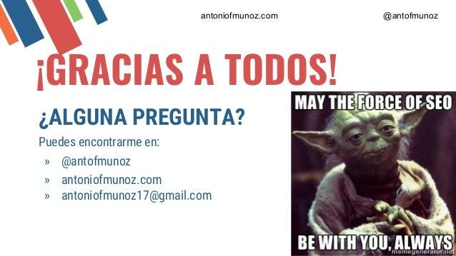 ¡GRACIAS A TODOS! ¿ALGUNA PREGUNTA? Puedes encontrarme en: » @antofmunoz » antoniofmunoz.com » antoniofmunoz17@gmail.com a...
