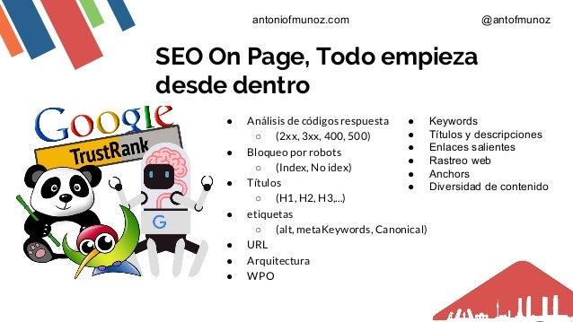 SEO On Page, Todo empieza desde dentro ● Análisis de códigos respuesta ○ (2xx, 3xx, 400, 500) ● Bloqueo por robots ○ (Inde...