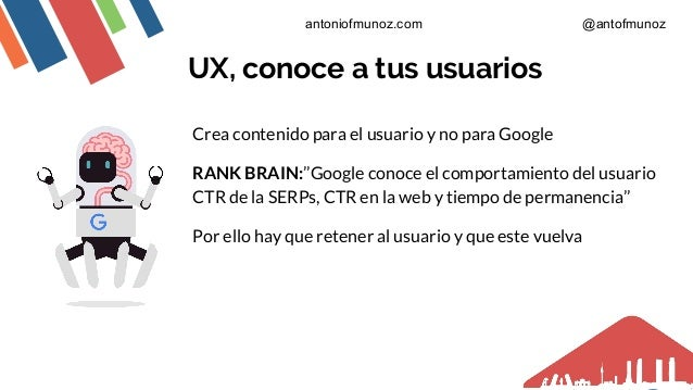 UX, conoce a tus usuarios Crea contenido para el usuario y no para Google RANK BRAIN:''Google conoce el comportamiento del...