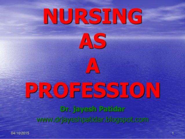 NURSING AS A PROFESSION Dr. jayesh Patidar www.drjayeshpatidar.blogspot.com 04/10/2015 1