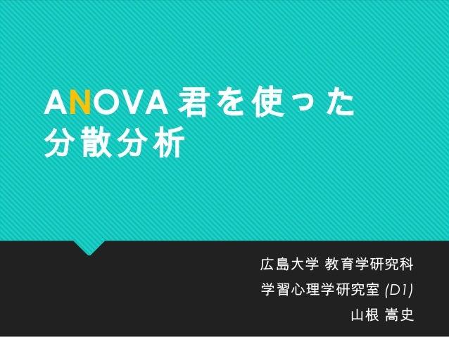 ANOVA 君を使った分散分析広島大学 教育学研究科学習心理学研究室 (D1)山根 嵩史