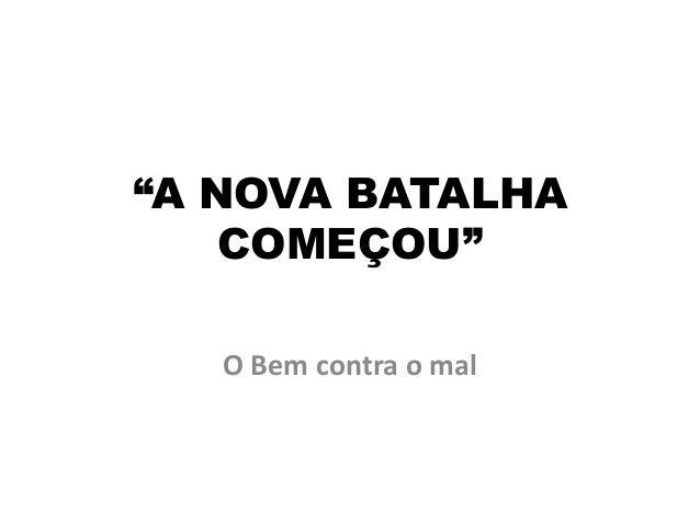 """""""A NOVA BATALHA    COMEÇOU""""   O Bem contra o mal"""