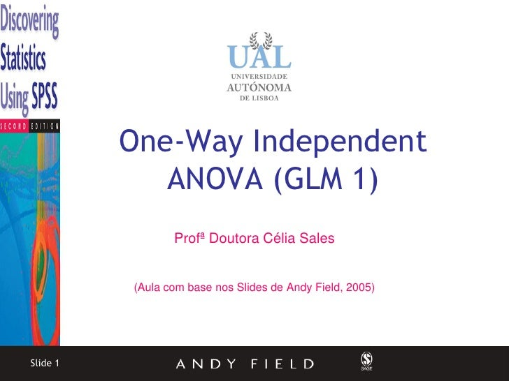One-Way Independent              ANOVA (GLM 1)                  Profª Doutora Célia Sales             (Aula com base nos S...