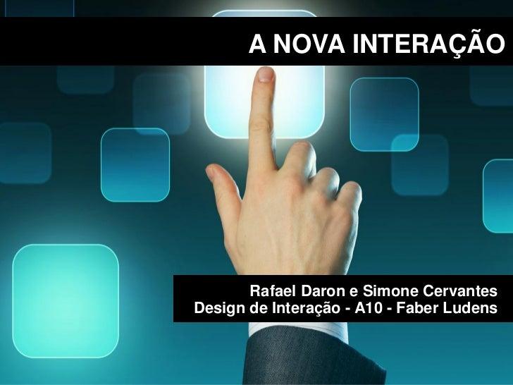 A NOVA INTERAÇÃO       Rafael Daron e Simone CervantesDesign de Interação - A10 - Faber Ludens
