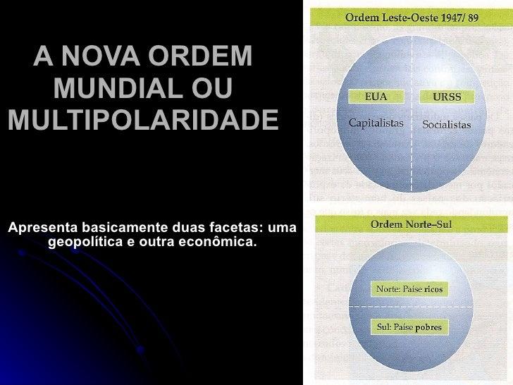 A NOVA ORDEM  MUNDIAL OUMULTIPOLARIDADEApresenta basicamente duas facetas: uma     geopolítica e outra econômica.