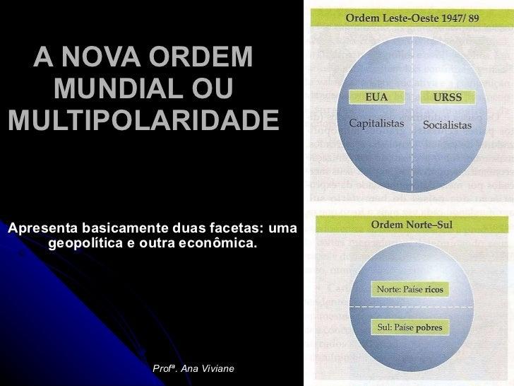 A NOVA ORDEM MUNDIAL OU MULTIPOLARIDADE Apresenta basicamente duas facetas: uma geopolítica e outra econômica. Profª. Ana ...