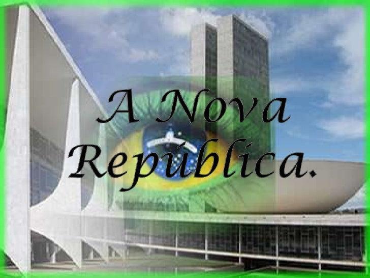 Nova RepúblicaPeríodo da História Brasileira que vai de 1985 até aos dias atuais. A Nova República é o período de nossa hi...