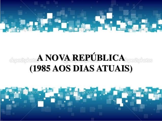 A NOVA REPÚBLICA  (1985 AOS DIAS ATUAIS)