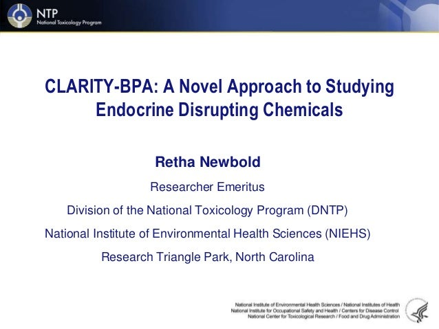 CLARITY BPA A Novel Approach To Studying Endocrine Disrupting Chemicals Retha Newbold Researcher Emeritus