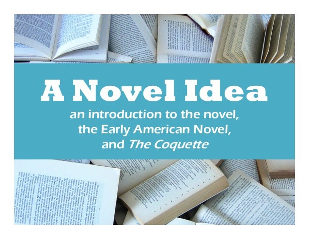 A Novel Idea  an introduction to the novel,  the Early American Novel,  and The Coquette