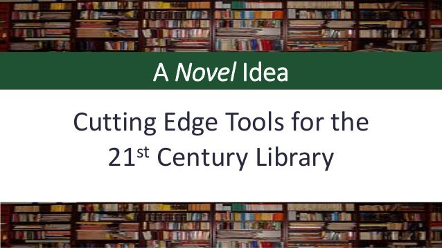 A Novel Idea Cutting Edge Tools for the 21st Century Library