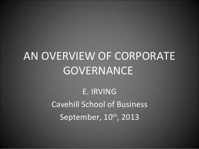 AN OVERVIEW OF CORPORATE GOVERNANCE E. IRVING Cavehill School of Business September, 10th , 2013