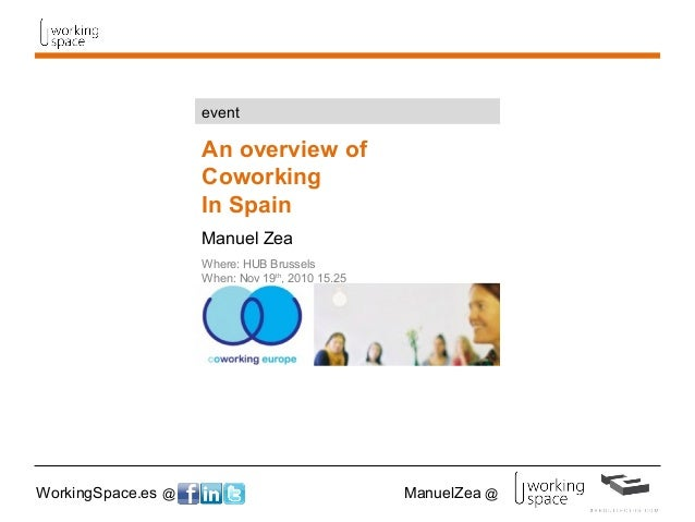 WorkingSpace.es @ ManuelZea @ An overview of Coworking In Spain Manuel Zea Where: HUB Brussels When: Nov 19th , 2010 15.25...