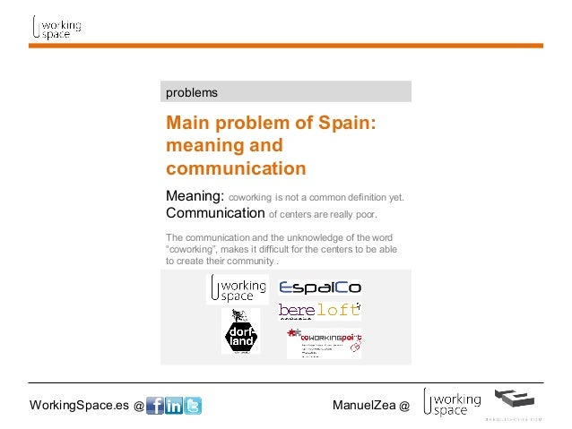 WorkingSpace.es @ ManuelZea @ Main problem of Spain: meaning and communication Meaning: coworking is not a common definiti...