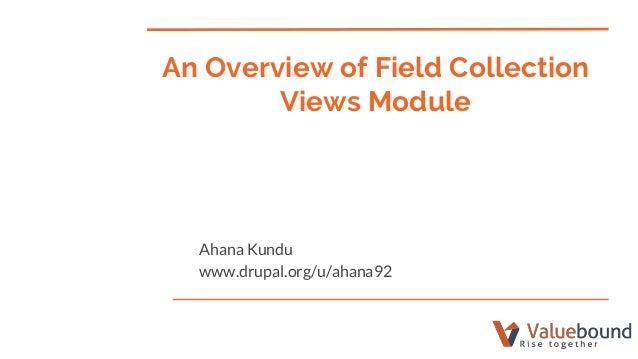 An Overview of Field Collection Views Module Ahana Kundu www.drupal.org/u/ahana92