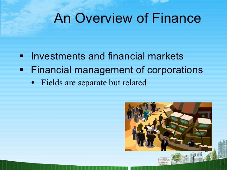 An Overview of Finance <ul><li>Investments and financial markets </li></ul><ul><li>Financial management of corporations </...