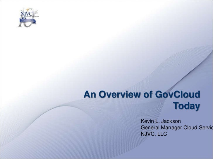 An Overview of GovCloud Today<br />Kevin L. Jackson<br />General Manager Cloud Services<br />NJVC, LLC<br />