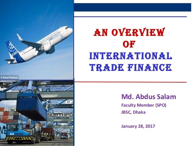 1 AN OVERVIEW Of INTERNATIONAL TRADE fINANCE Md. Abdus Salam Faculty Member (SPO) JBSC, Dhaka January 28, 2017