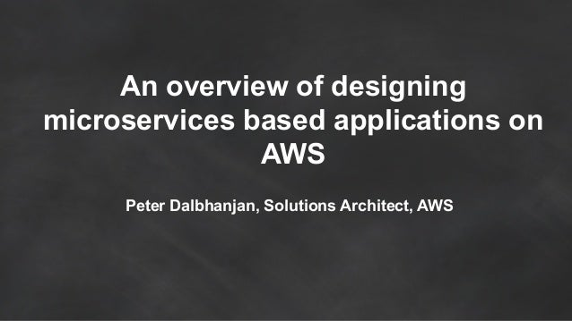 An overview of designing microservices based applications on AWS Peter Dalbhanjan, Solutions Architect, AWS