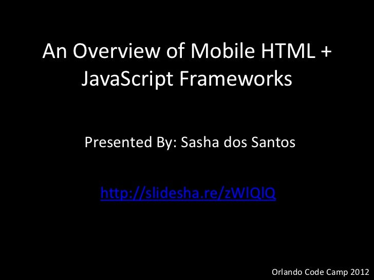 An Overview of Mobile HTML +    JavaScript Frameworks    Presented By: Sasha dos Santos      http://slidesha.re/zWlQlQ    ...